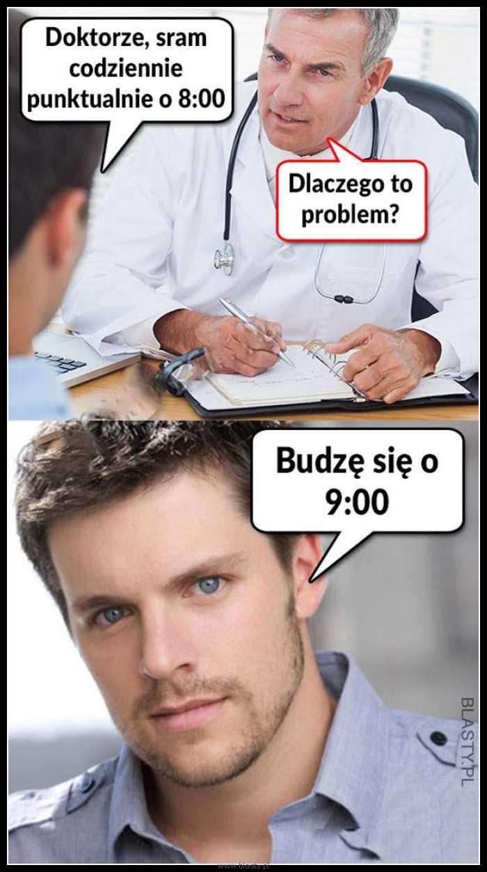 Doktorze, sram codziennie punktualnie o 8:00 rano
