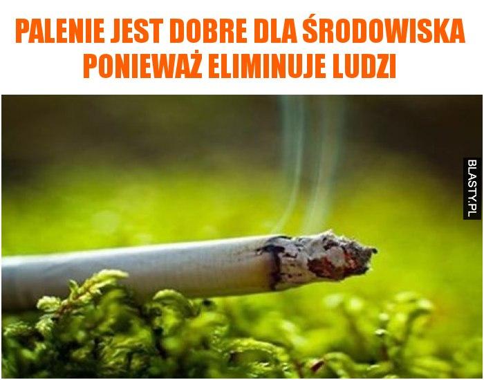 Palenie jest dobre dla środowiska ponieważ eliminuje ludzi