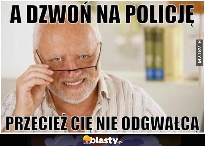 A dzwoń na policję przecież Cię nie odgwałcą