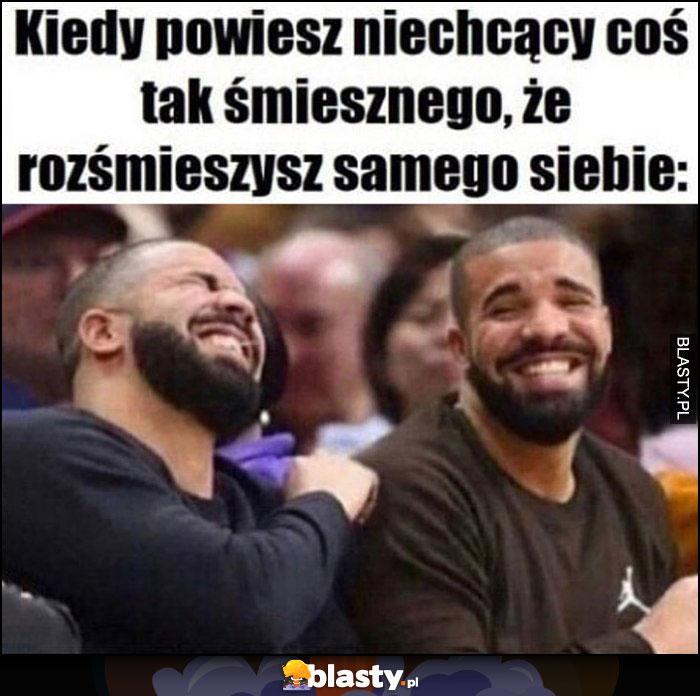 Drake kiedy powiesz niechcący coś tak śmiesznego, że rozśmieszysz samego siebie