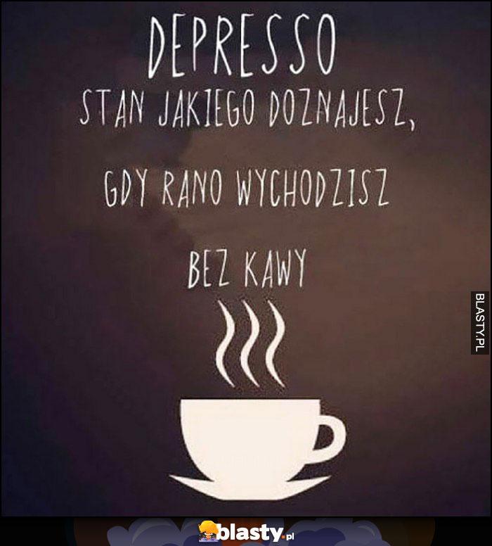 Depresso stan jakiego doznajesz gdy rano wychodzisz bez kawy