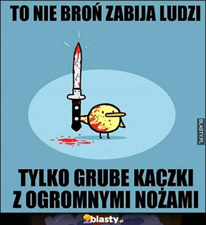 To nie broń zabija ludzi tylko grube kaczki z ogromnymi nożami