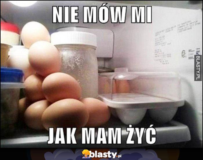 Nie mów mi jak mam żyć jajka ułożone luzem w lodówce