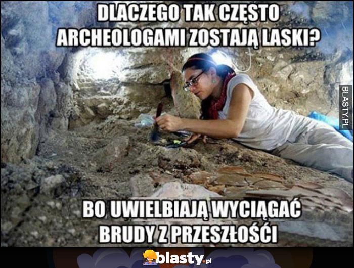 Dlaczego tak często archeologami zostają laski? Bo uwielbiają wyciągać brudy z przeszłości