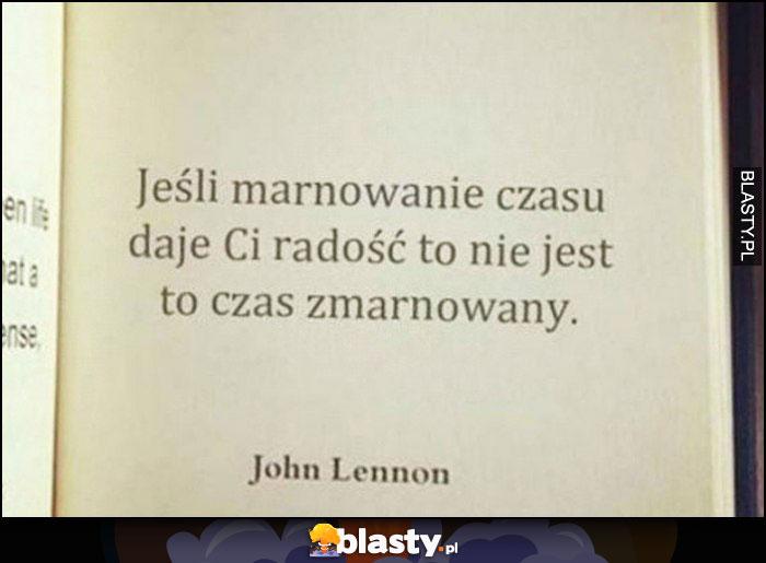 Jeśli marnowanie czasu daje Ci radość to nie jest to czas zmarnowany John Lennon cytat