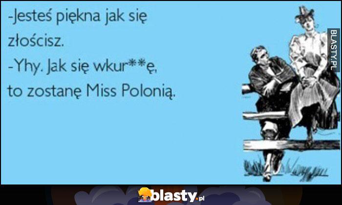 Jesteś piękna jak się złościsz, jak się wkurzę to zostanę Miss Polonią