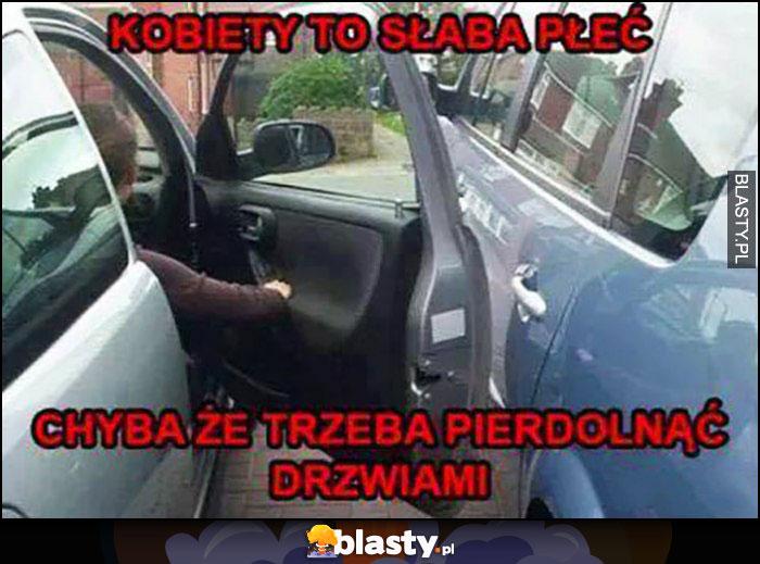 Kobiety to słaba płeć, chyba że trzeba pierdzielnąć drzwiami samochodu
