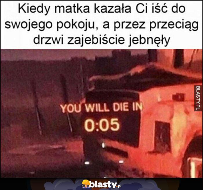 Kiedy matka kazała Ci iść do swojego pokoju, a przez przeciąg drzwi jebnęły. You will die in 0:05