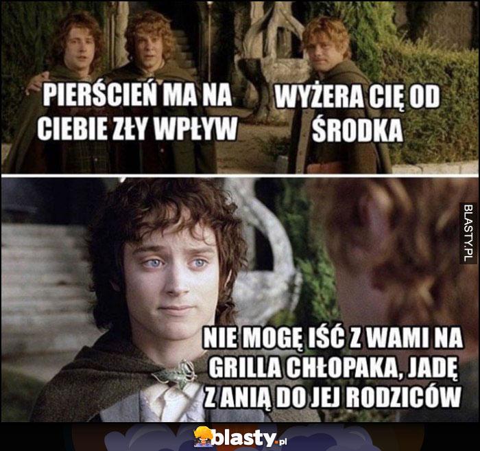 Pierścień ma na ciebie zły wpływ Frodo, nie mogę iść z wami na grilla chłopaki, jadę z Anią do jej rodziców