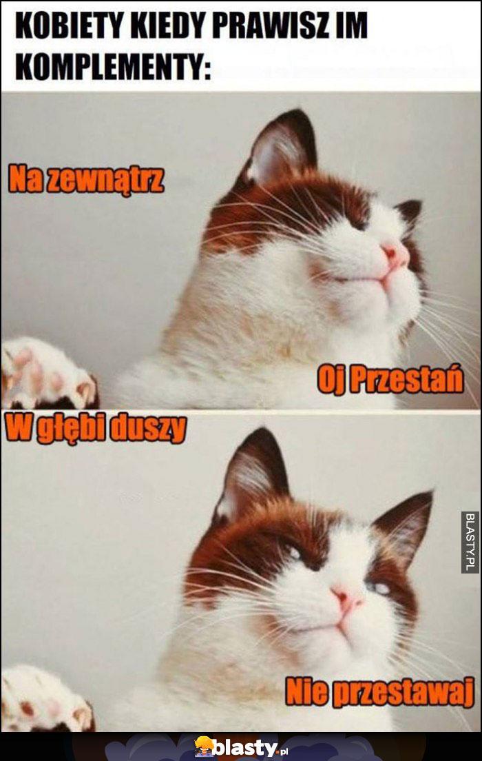 Kot kobiety kiedy prawisz im komplementy, na zewnątrz: oj przestań, w głębi duszy: nie przestawaj