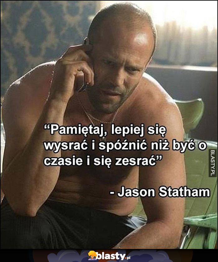 Pamiętaj, lepiej się wysrać i spóźnić, niż być o czasie i się zesrać - Jason Statham cytat