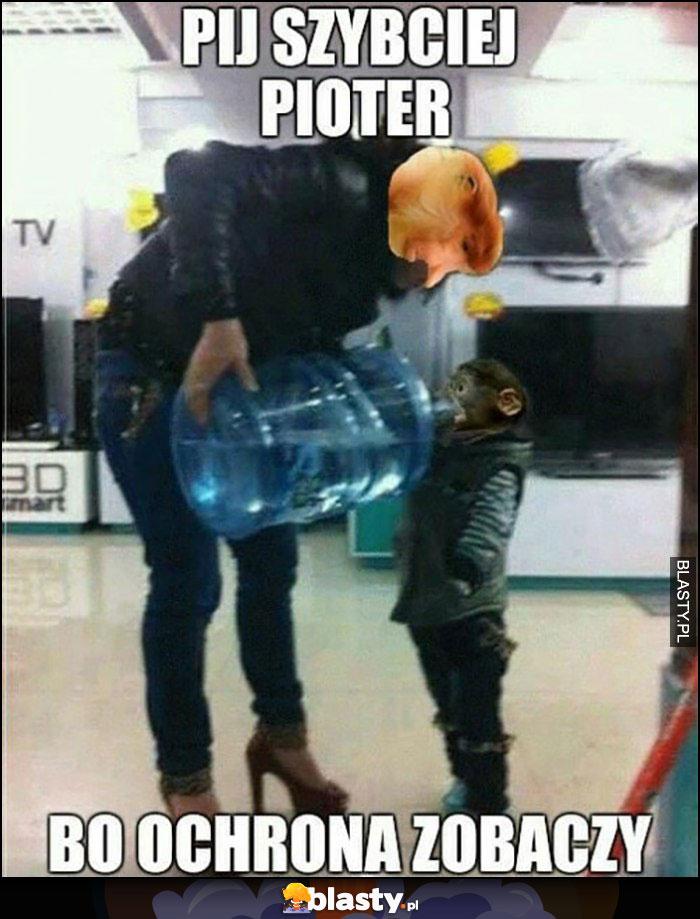 Pij szybciej Pioter bo ochrona zobaczy madka nosacz