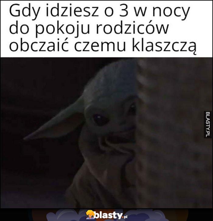 Gdy idziesz o 3 w nocy do pokoju rodziców obczaić czemu klaszczą mały baby Yoda