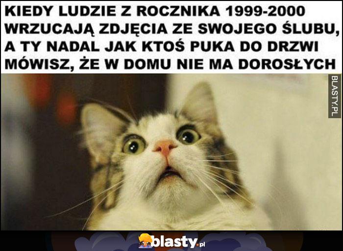 Kiedy ludzie z rocznika 1999-2000 wrzycają zdjęcia ze swojego ślubu a ty nadal jak ktoś puka do drzwi mówisz, że nie ma w domu dorosłych zdziwiony kot
