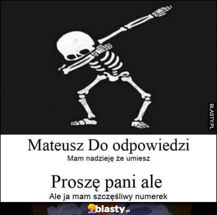 Mateusz do odpowiedzi, mam nadzieję, że umiesz, proszę pani ale ja mam szczęśliwy numerek szkielet kościotrup dab