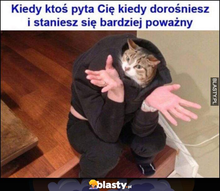 Kot kiedy ktoś pyta Cię kiedy dorośniesz i staniesz się bardziej poważny