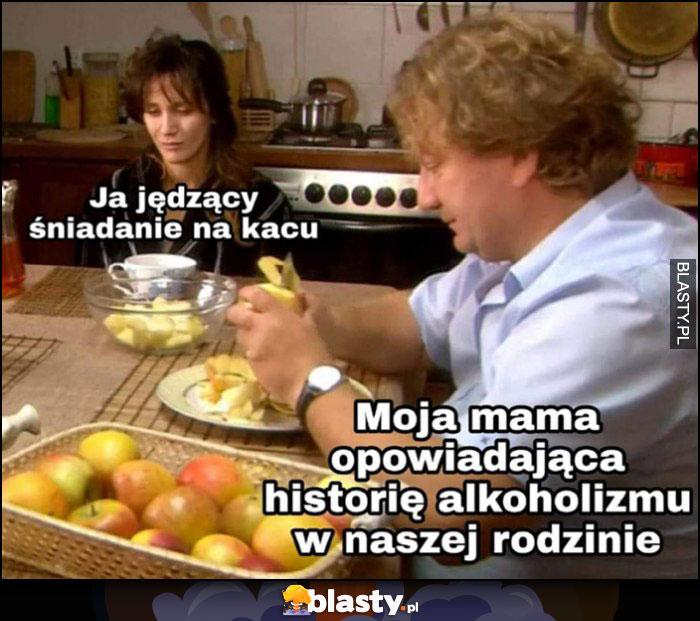 Ja jedzący śniadanie na kacu, moja mama opowiadająca historię alkoholizmu w naszej rodzinie