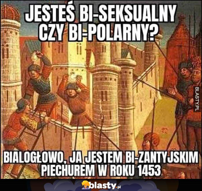 Jesteś bi-seksualny czy bi-polarny? Białogłowo ja jestem bi-zantyjskim piechurem w roku 1453