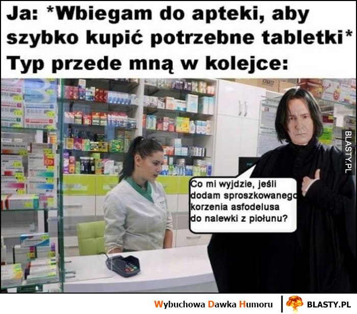 Ja: wbiegam do apteki, żeby kupić tabletki, Snape typ przede mną w kolejce: co mi wyjdzie dodam korzeń do nalewki