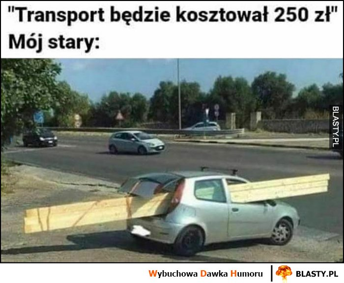 Transport będzie kosztował 250 zł, mój stary zapakował za długie deski do Punto