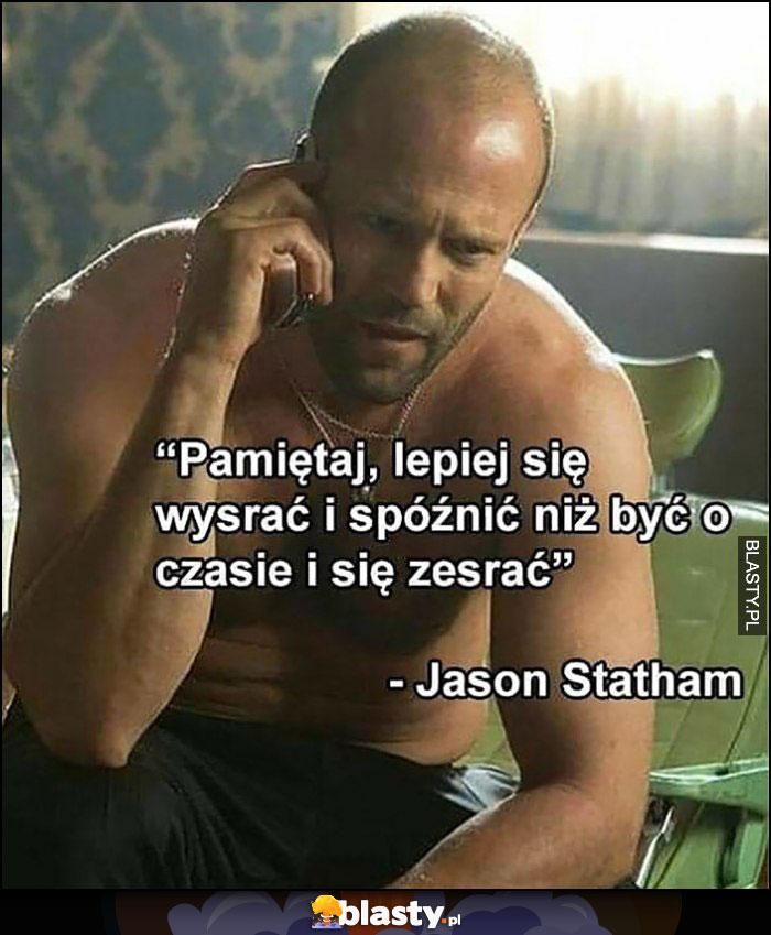 Lepiej się wysrać i spóźnić niż być o czasie i się zesrać - Jason Statham cytat