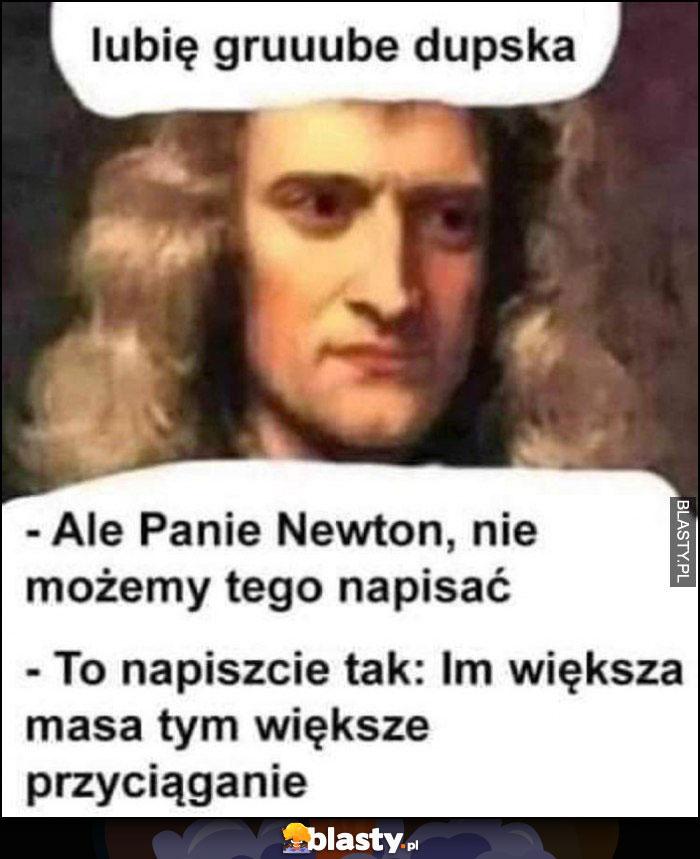 Newton: lubię grube tyłki, nie możemy tego napisać, to napiszcie im większa masa tym większe przyciąganie
