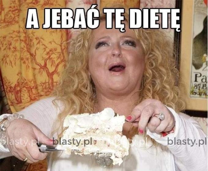 A jebać tą dietę.