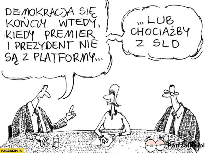 demokracja konczy sie wtedy kiedy premier i prezydent nie sa z platformy albo SLD