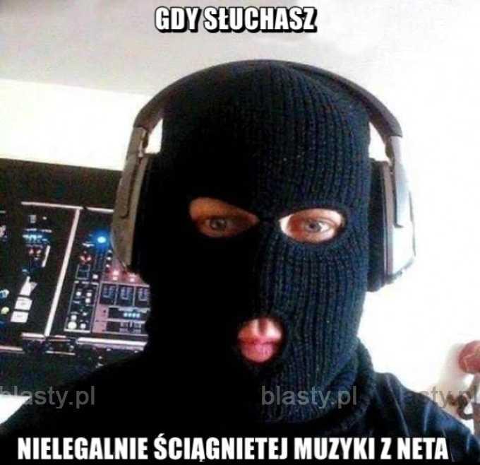 Gdy słuchasz nielegalnie ściągnietej muzyki z neta