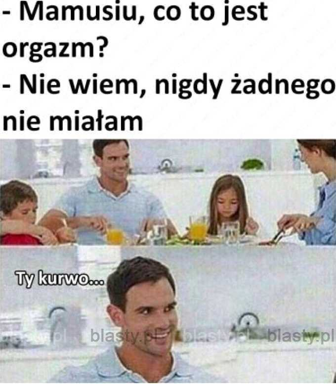 Mamusiu co to jest orgazm ?