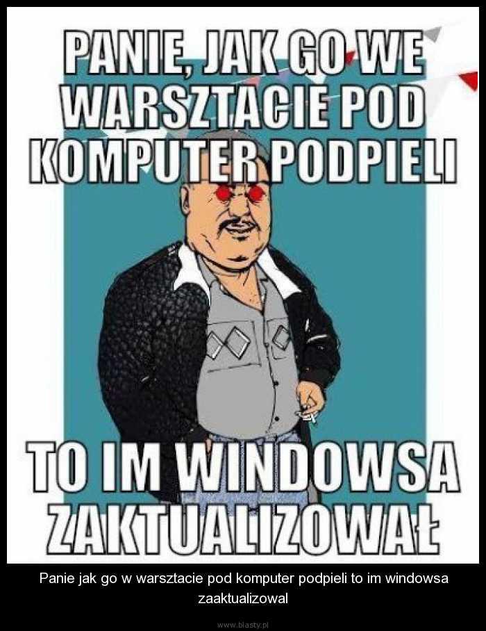 Panie jak go w warsztacie pod komputer podpieli to im windowsa zaaktualizowal