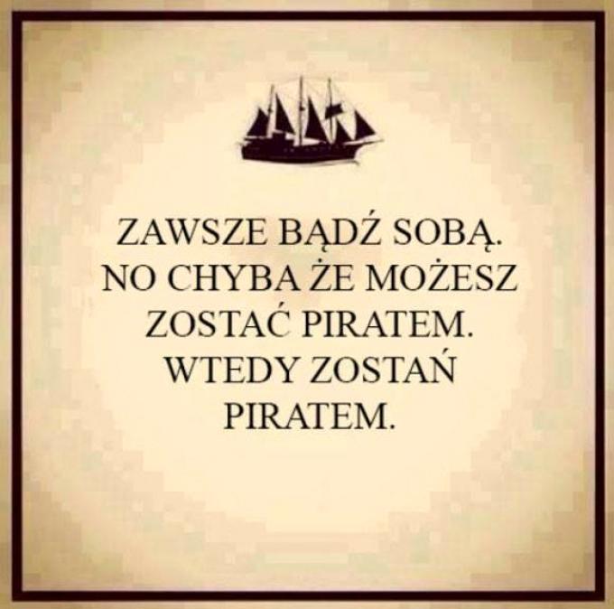 Zawsze bądź sobą no chyba, że możesz zostać piratem.