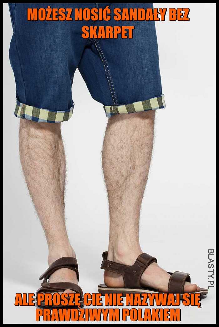Możesz nosić sandały bez skarpet ale proszę Cie nie nazywaj się prawdziwym polakiem
