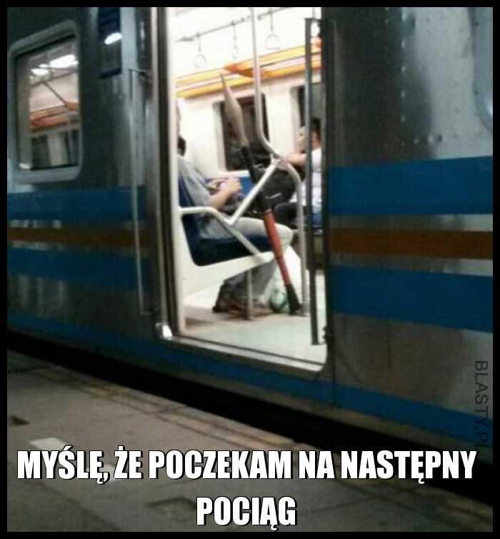 Myślę, że poczekam na następny pociąg