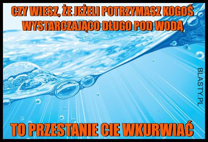Zagadka dnia - czy wiesz, że jeżeli potrzymasz kogoś wystarczająco długo pod wodą to przestanie Cie wkurwiać