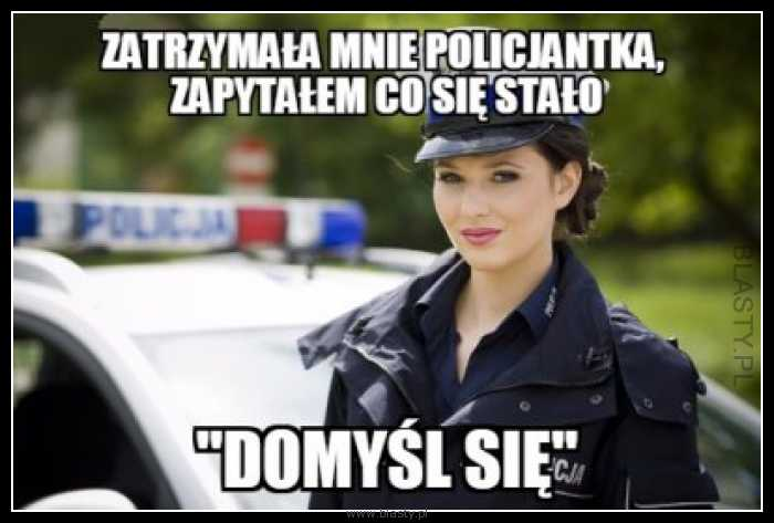 Zatrzymała mnie policjantka zapytałem co się stało