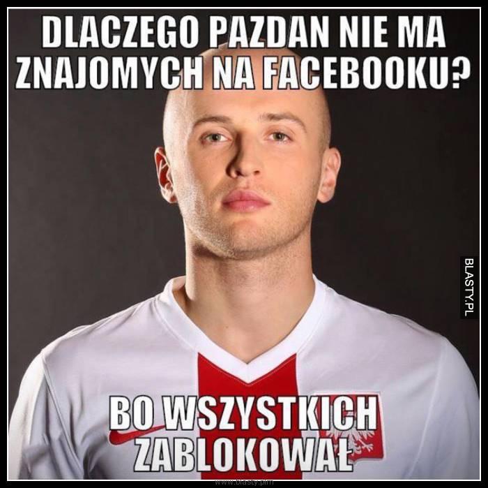 Dlaczego Pazdan nie ma znajomych na facebooku ?