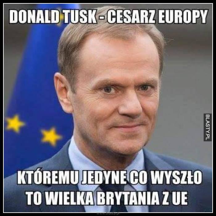 Donald Tusk - cesarz europy któremu jedyne co wyszło to wielka brytania z UE