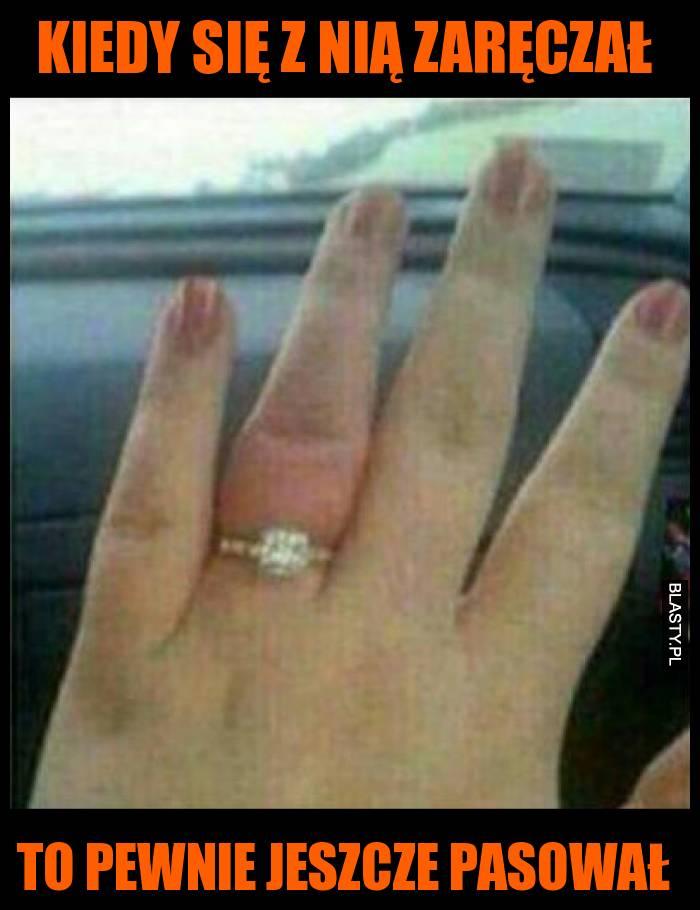 Gdy się z nią zaręczał to pewnie jeszcze pasował