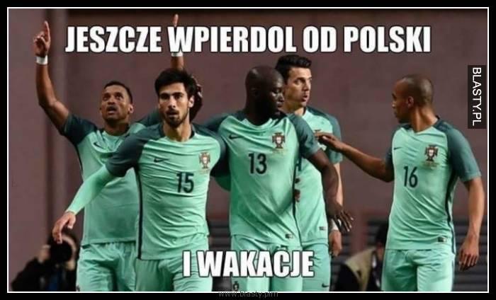 Jeszcze tylko wpierdol od Polski i wakacje
