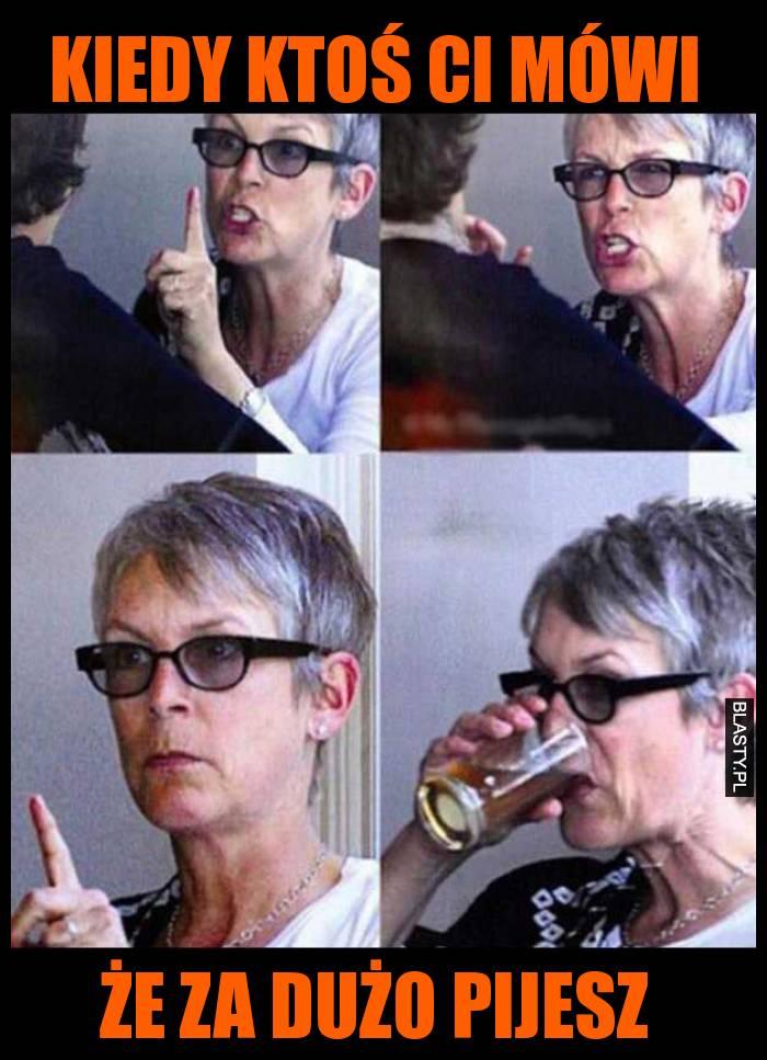 Kiedy ktoś ci mówi że za dużo pijesz