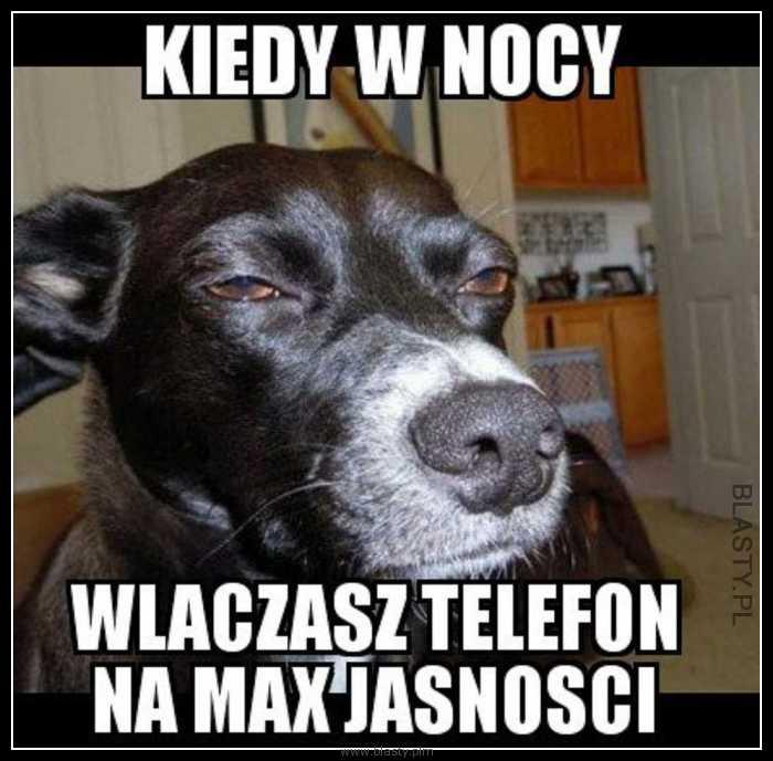 Kiedy w nocy włczysz telefon na max jasności