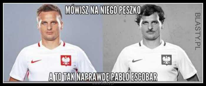 Mówisz na niego Peszko a to tak naprawdę Pablo Escobar