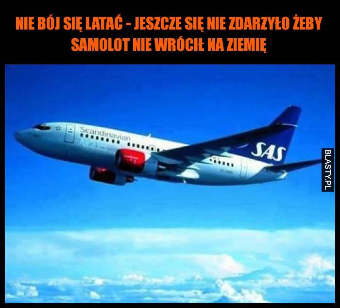 Nie bój się latać - jeszcze się nie zdarzyło żeby samolot nie wrócił na ziemię
