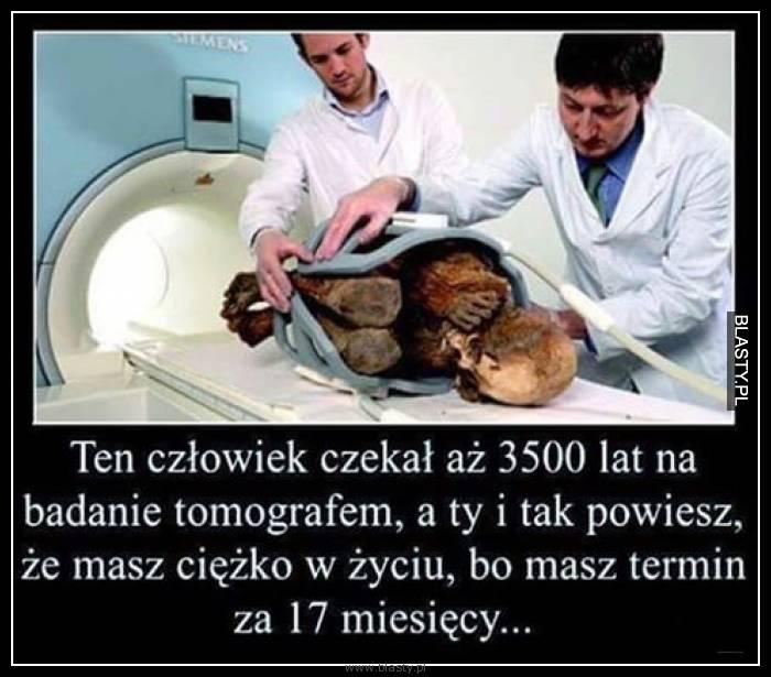 Ten człowiek czekał aż 3500 lat na badanie tomografem a Ty i tak powiesz, że masz ciężko w życiu