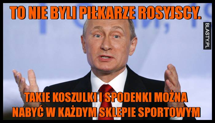 To nie byli piłkarze rosyjscy. Takie koszulki i spodenki można nabyć w każdym sklepie sportowym