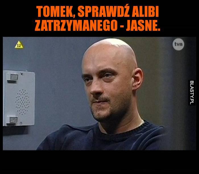 Tomek, sprawdź alibi zatrzymanego - Jasne.