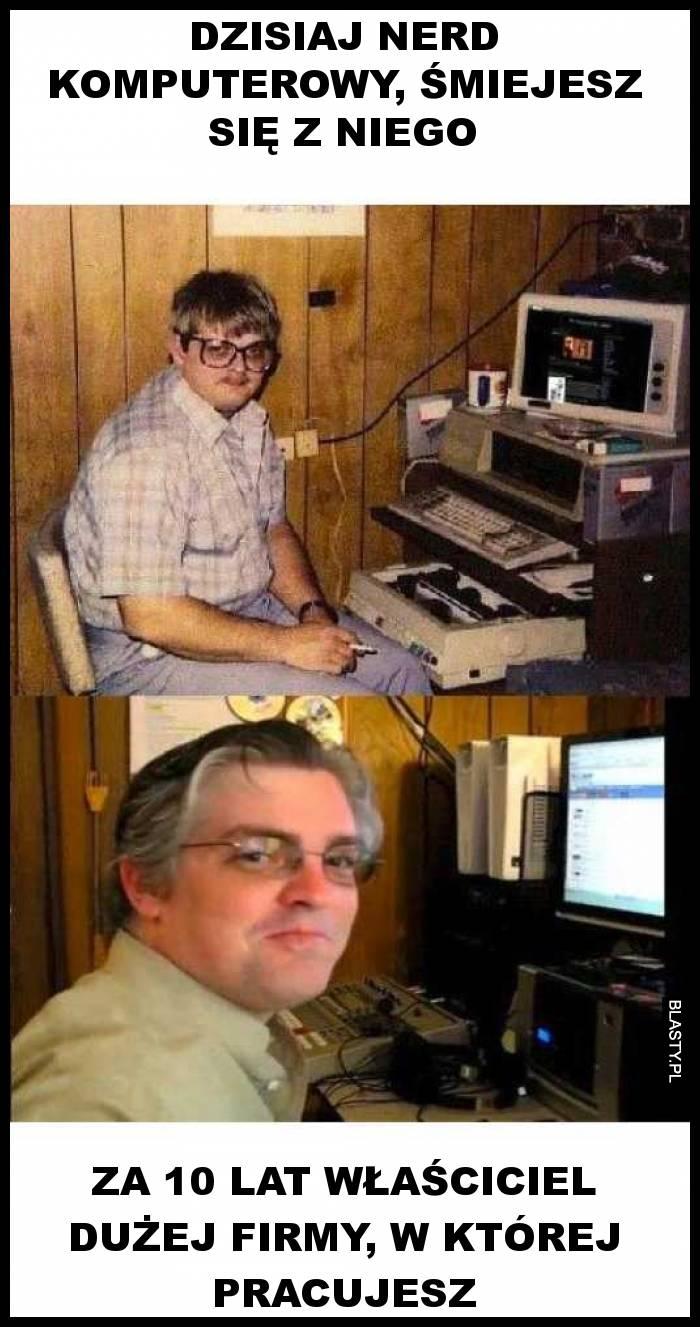 Dzisiaj nerd komputerowy, śmiejesz się z niego