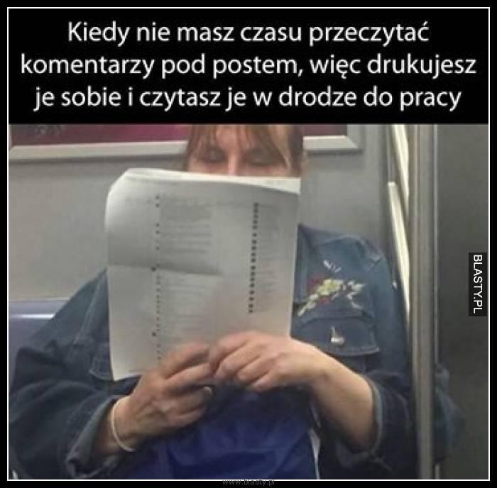 Kiedy nie masz czasu przeczytać komentarzy pod postem, więc drukujesz je sobie i czytasz je w drodze do pracy