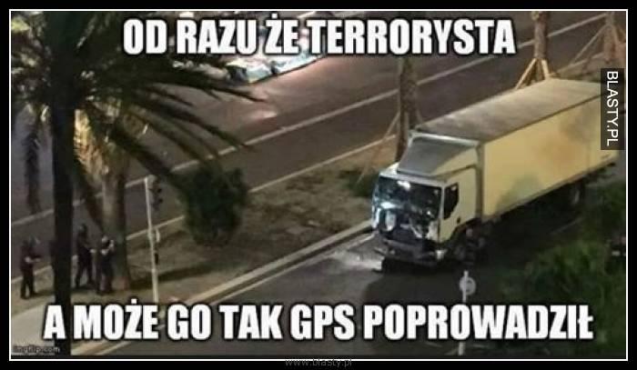 Od razu terrorysta a może go tak GPS pokierował